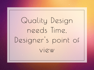 Quality Design needs Time | Designer's point of view